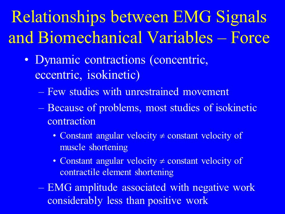 Relationships between EMG Signals and Biomechanical Variables – Force Dynamic contractions (concentric, eccentric, isokinetic) –Few studies with unres