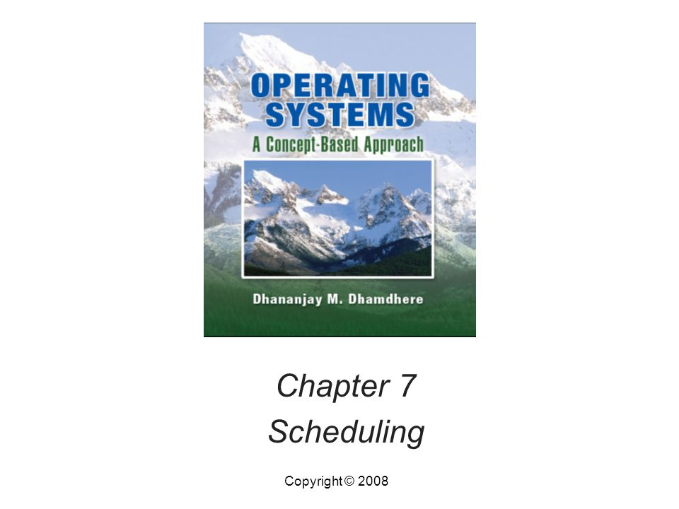Operating Systems, by Dhananjay Dhamdhere Copyright © 20087.12Operating Systems, by Dhananjay Dhamdhere12 Preemptive Scheduling Policies In preemptive scheduling, server can switch to next request before completing current one –Preempted request is put back into pending list –Its servicing is resumed when it is scheduled again A request may be scheduled many times before it is completed –Larger scheduling overhead than with nonpreemptive scheduling Used in multiprogramming and time-sharing OSs
