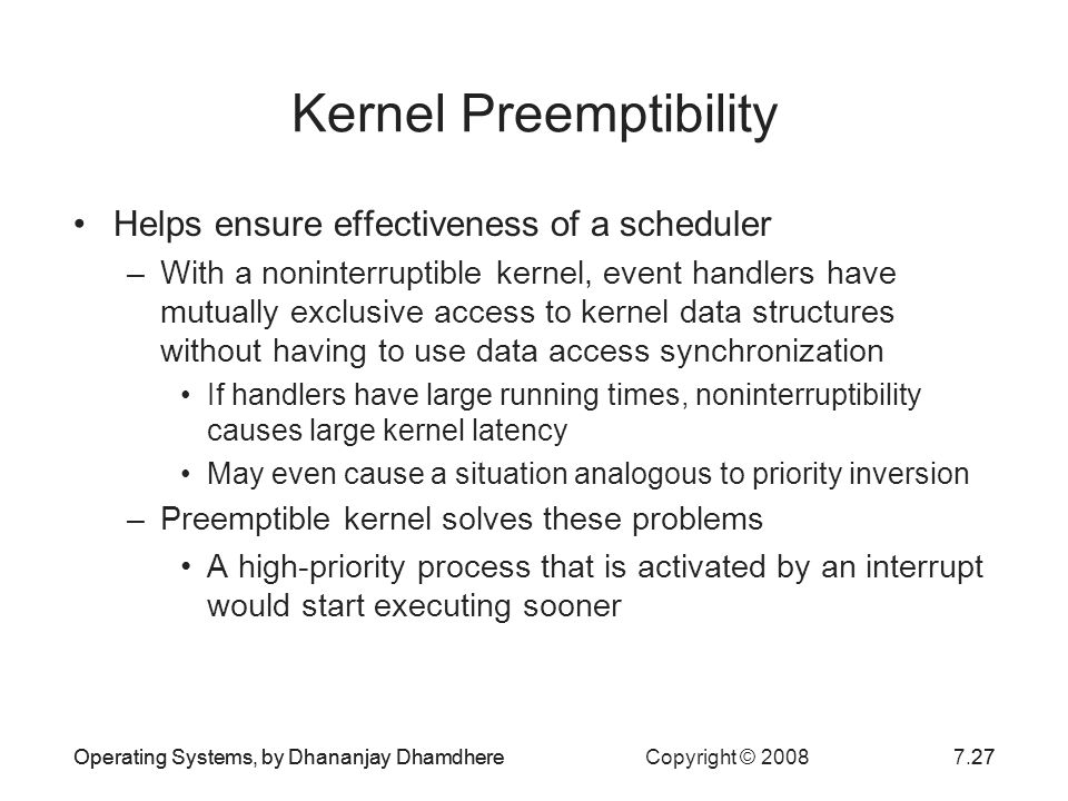 Operating Systems, by Dhananjay Dhamdhere Copyright © 20087.27Operating Systems, by Dhananjay Dhamdhere27 Kernel Preemptibility Helps ensure effective