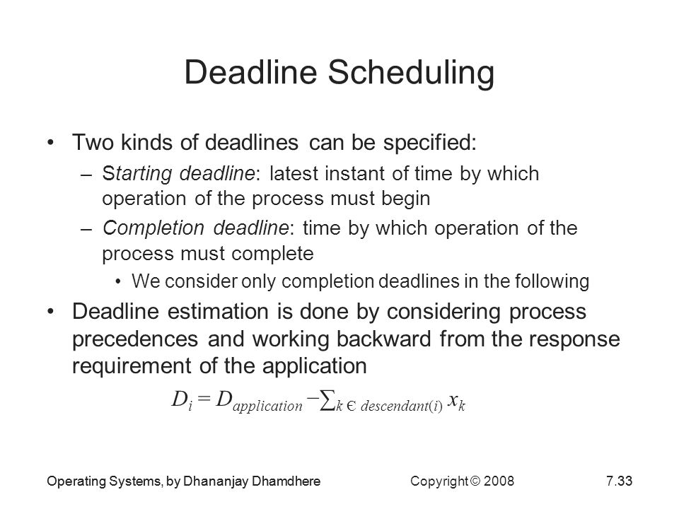 Operating Systems, by Dhananjay Dhamdhere Copyright © 20087.33Operating Systems, by Dhananjay Dhamdhere33 Deadline Scheduling Two kinds of deadlines c