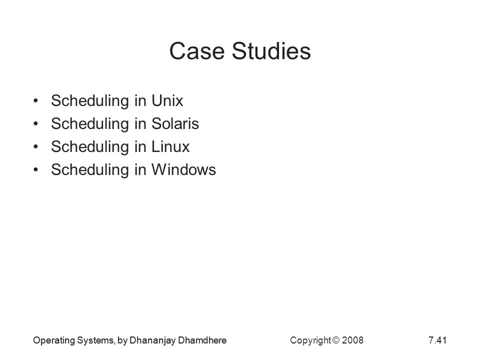 Operating Systems, by Dhananjay Dhamdhere Copyright © 20087.41Operating Systems, by Dhananjay Dhamdhere41 Case Studies Scheduling in Unix Scheduling i