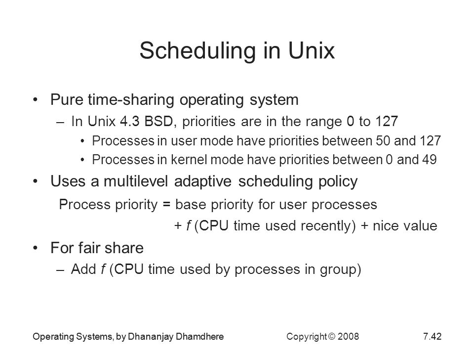 Operating Systems, by Dhananjay Dhamdhere Copyright © 20087.42Operating Systems, by Dhananjay Dhamdhere42 Scheduling in Unix Pure time-sharing operati