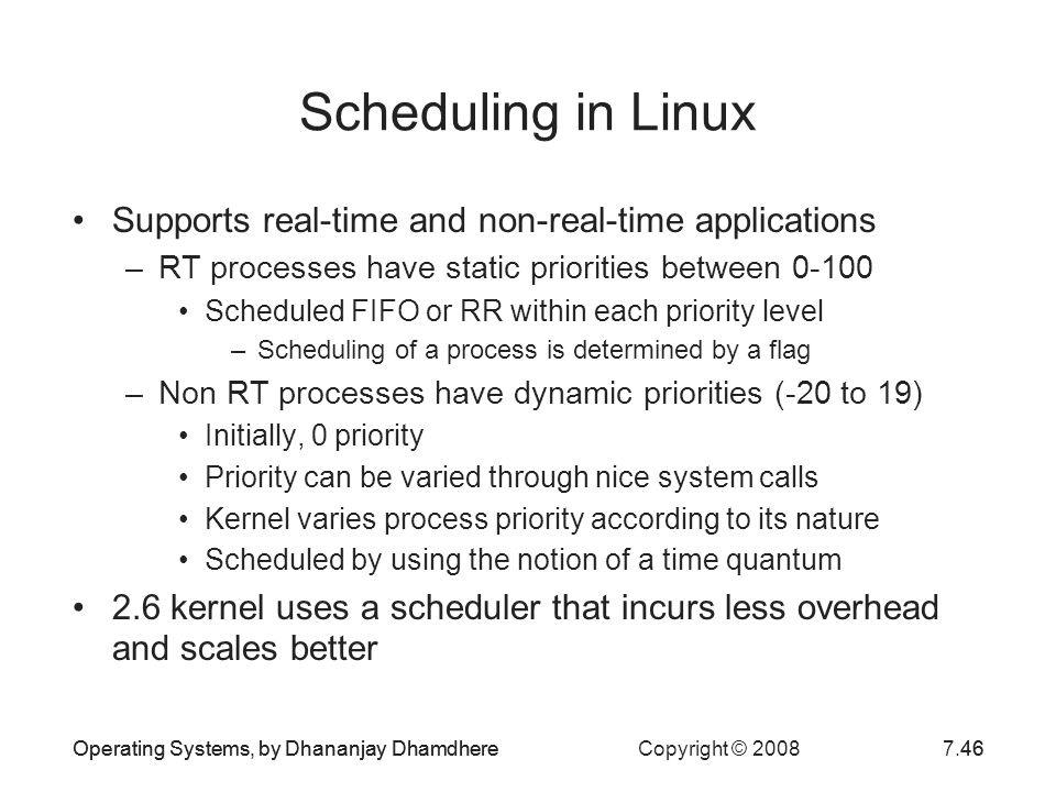 Operating Systems, by Dhananjay Dhamdhere Copyright © 20087.46Operating Systems, by Dhananjay Dhamdhere46 Scheduling in Linux Supports real-time and n