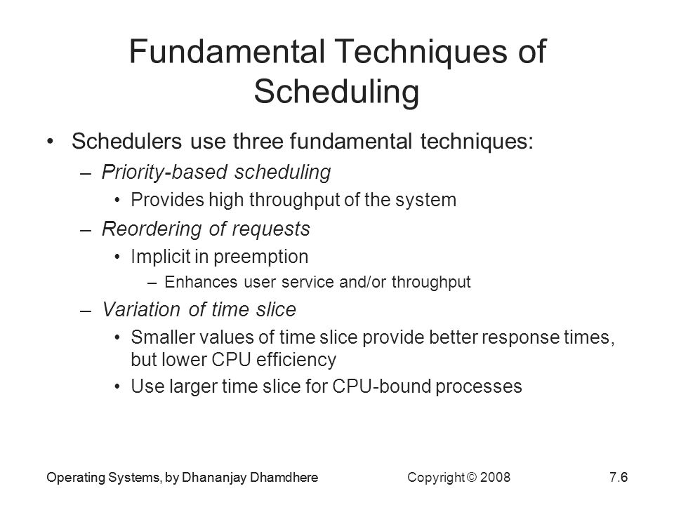 Operating Systems, by Dhananjay Dhamdhere Copyright © 20087.17Operating Systems, by Dhananjay Dhamdhere17 Scheduling in Practice To provide a suitable combination of system performance and user service, OS has to adapt its operation to the nature and number of user requests and availability of resources –A single scheduler using a classical scheduling policy cannot address all these issues effectively Modern OSs employ several schedulers –Up to three schedulers Some of the schedulers may use a combination of different scheduling policies