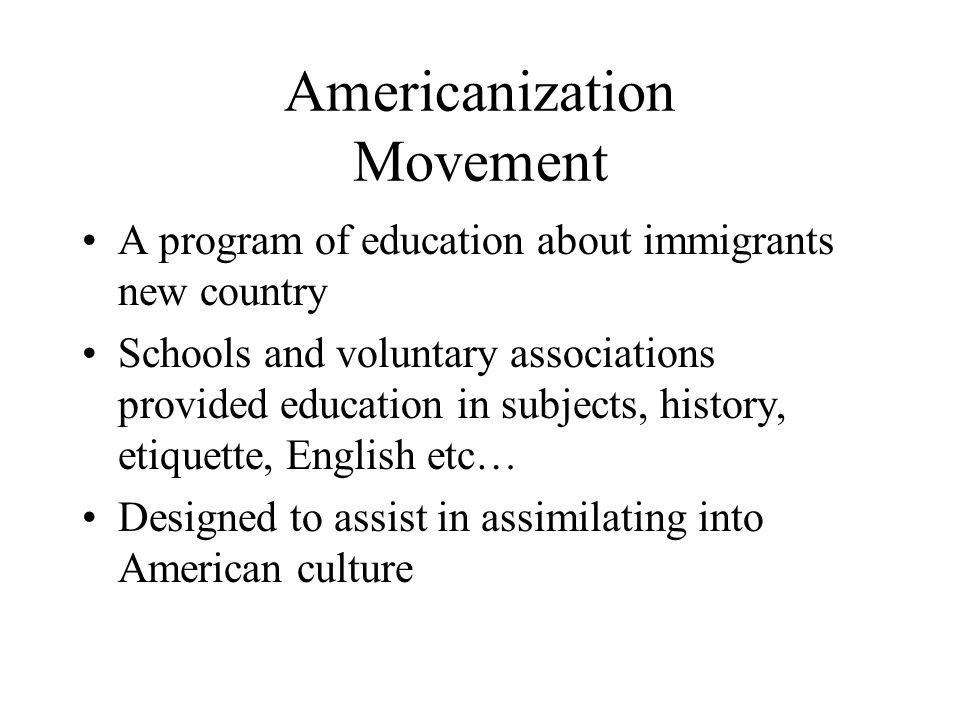 Americanization Movement A program of education about immigrants new country Schools and voluntary associations provided education in subjects, history, etiquette, English etc… Designed to assist in assimilating into American culture
