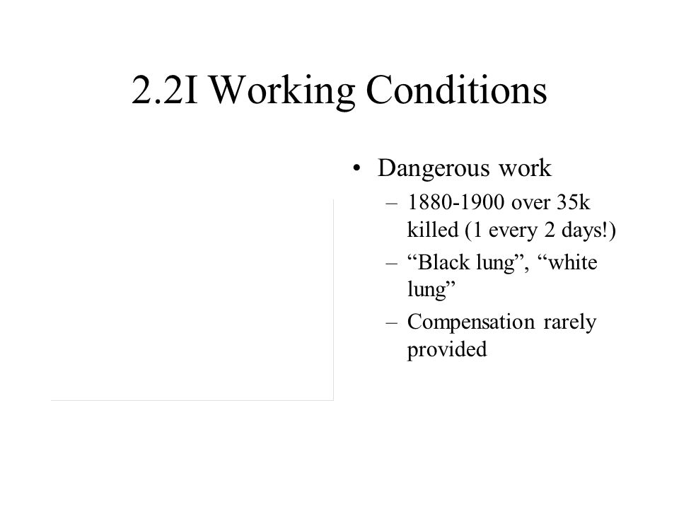 "2.2I Working Conditions Dangerous work –1880-1900 over 35k killed (1 every 2 days!) –""Black lung"", ""white lung"" –Compensation rarely provided"