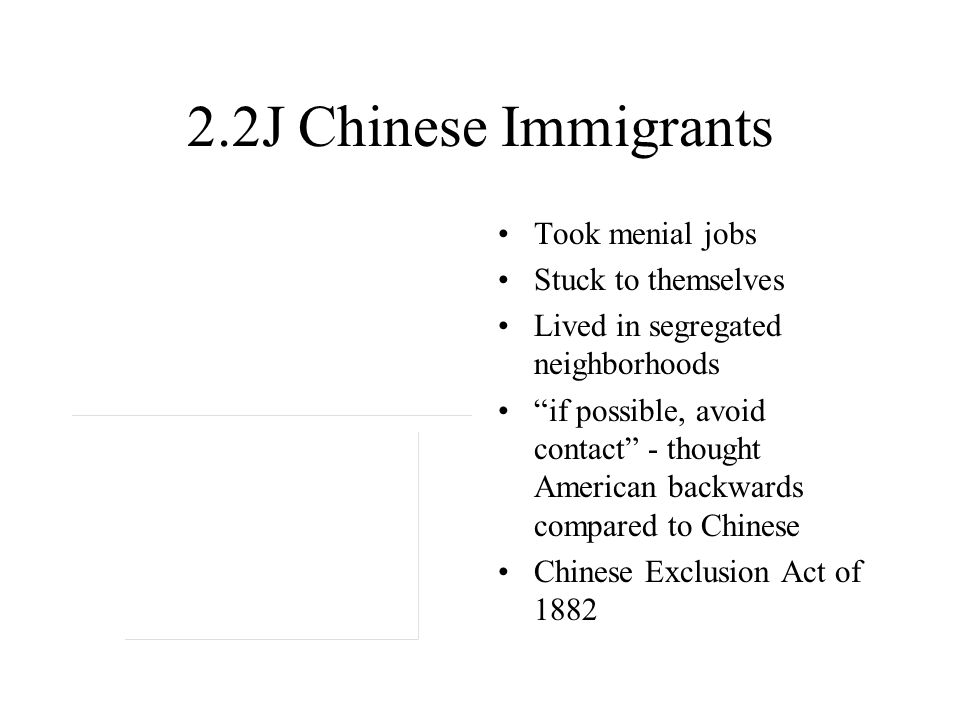 2.2J Chinese Immigrants Took menial jobs Stuck to themselves Lived in segregated neighborhoods if possible, avoid contact - thought American backwards compared to Chinese Chinese Exclusion Act of 1882