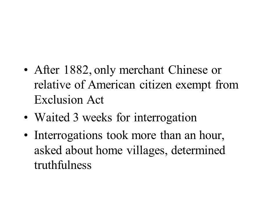 After 1882, only merchant Chinese or relative of American citizen exempt from Exclusion Act Waited 3 weeks for interrogation Interrogations took more