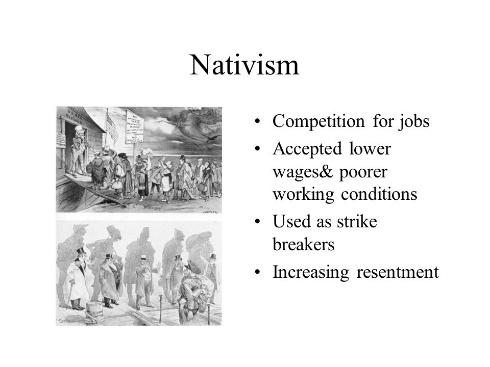 Nativism Competition for jobs Accepted lower wages& poorer working conditions Used as strike breakers Increasing resentment