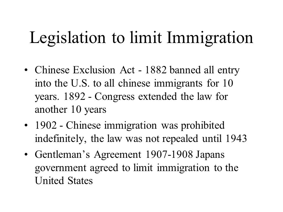 Legislation to limit Immigration Chinese Exclusion Act - 1882 banned all entry into the U.S. to all chinese immigrants for 10 years. 1892 - Congress e