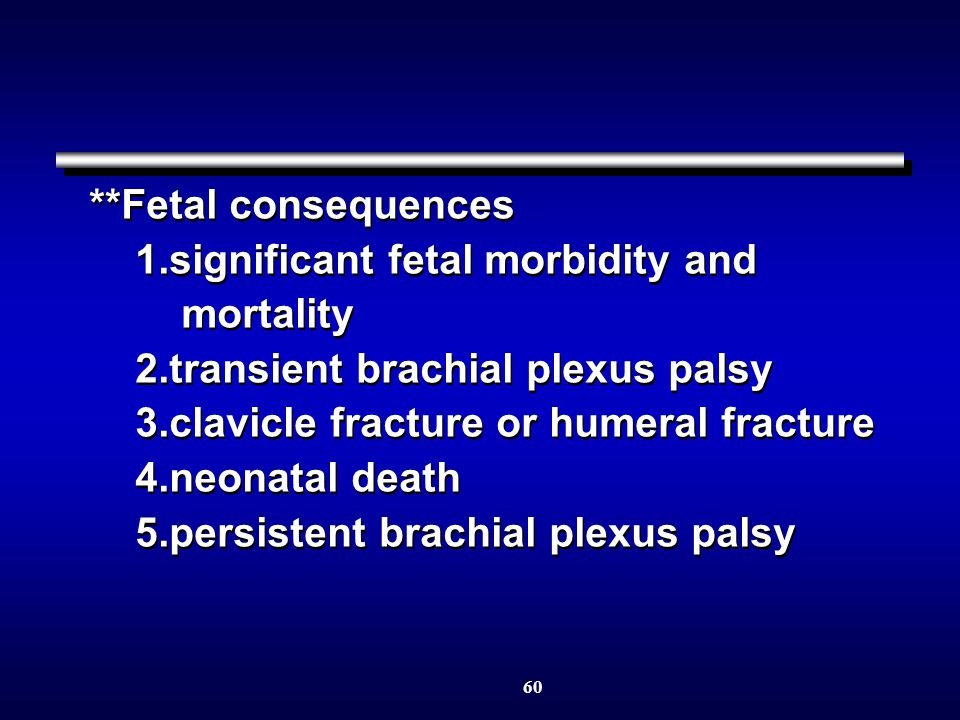 60 **Fetal consequences 1.significant fetal morbidity and mortality 2.transient brachial plexus palsy 3.clavicle fracture or humeral fracture 4.neonatal death 5.persistent brachial plexus palsy **Fetal consequences 1.significant fetal morbidity and mortality 2.transient brachial plexus palsy 3.clavicle fracture or humeral fracture 4.neonatal death 5.persistent brachial plexus palsy