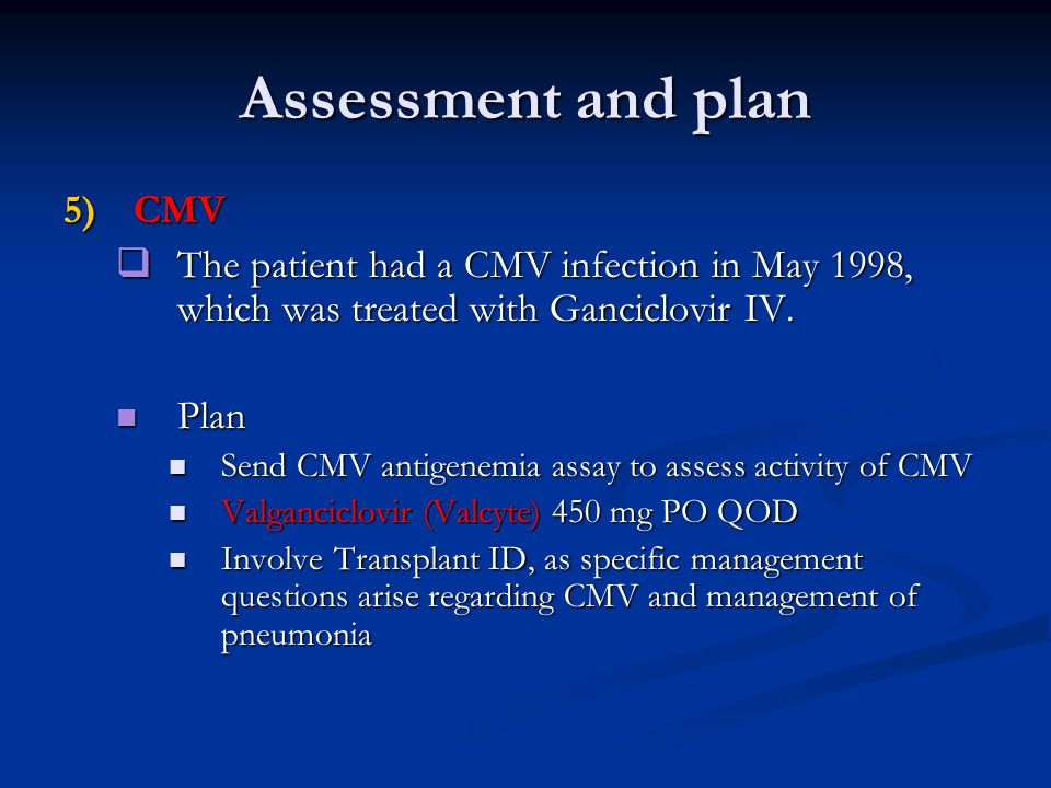 Assessment and plan 5)CMV  The patient had a CMV infection in May 1998, which was treated with Ganciclovir IV.