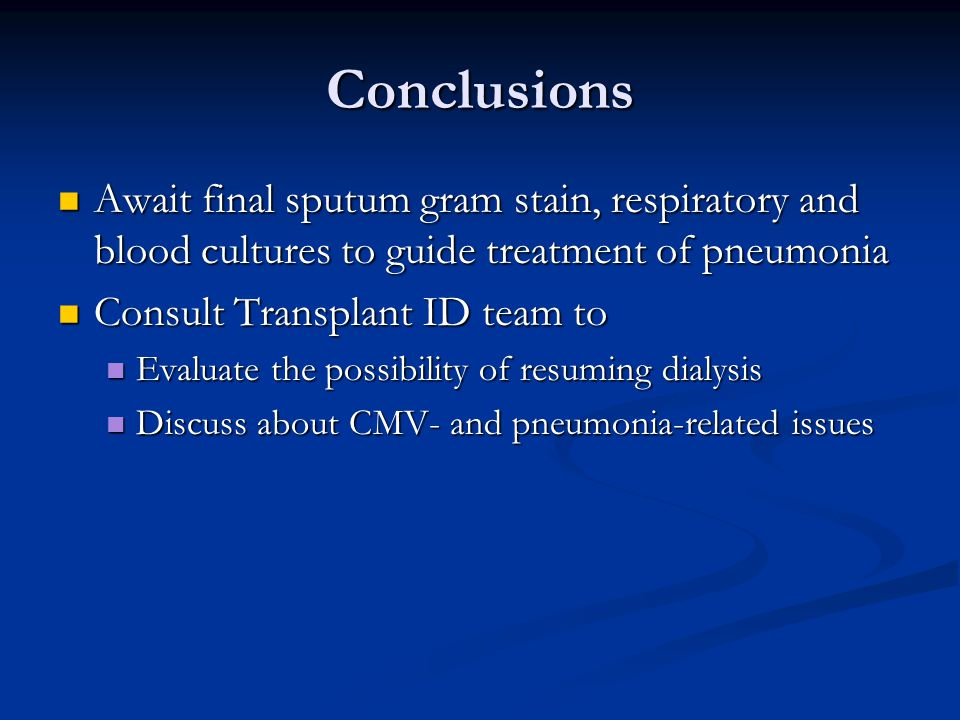 Conclusions Await final sputum gram stain, respiratory and blood cultures to guide treatment of pneumonia Await final sputum gram stain, respiratory and blood cultures to guide treatment of pneumonia Consult Transplant ID team to Consult Transplant ID team to Evaluate the possibility of resuming dialysis Evaluate the possibility of resuming dialysis Discuss about CMV- and pneumonia-related issues Discuss about CMV- and pneumonia-related issues