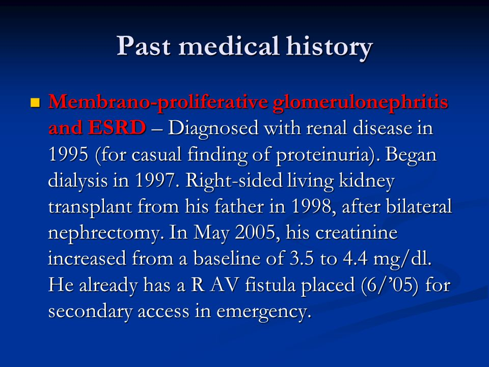 Past medical history Membrano-proliferative glomerulonephritis and ESRD – Diagnosed with renal disease in 1995 (for casual finding of proteinuria).