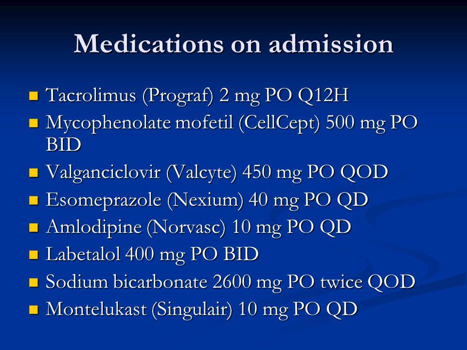 Medications on admission Tacrolimus (Prograf) 2 mg PO Q12H Tacrolimus (Prograf) 2 mg PO Q12H Mycophenolate mofetil (CellCept) 500 mg PO BID Mycophenolate mofetil (CellCept) 500 mg PO BID Valganciclovir (Valcyte) 450 mg PO QOD Valganciclovir (Valcyte) 450 mg PO QOD Esomeprazole (Nexium) 40 mg PO QD Esomeprazole (Nexium) 40 mg PO QD Amlodipine (Norvasc) 10 mg PO QD Amlodipine (Norvasc) 10 mg PO QD Labetalol 400 mg PO BID Labetalol 400 mg PO BID Sodium bicarbonate 2600 mg PO twice QOD Sodium bicarbonate 2600 mg PO twice QOD Montelukast (Singulair) 10 mg PO QD Montelukast (Singulair) 10 mg PO QD