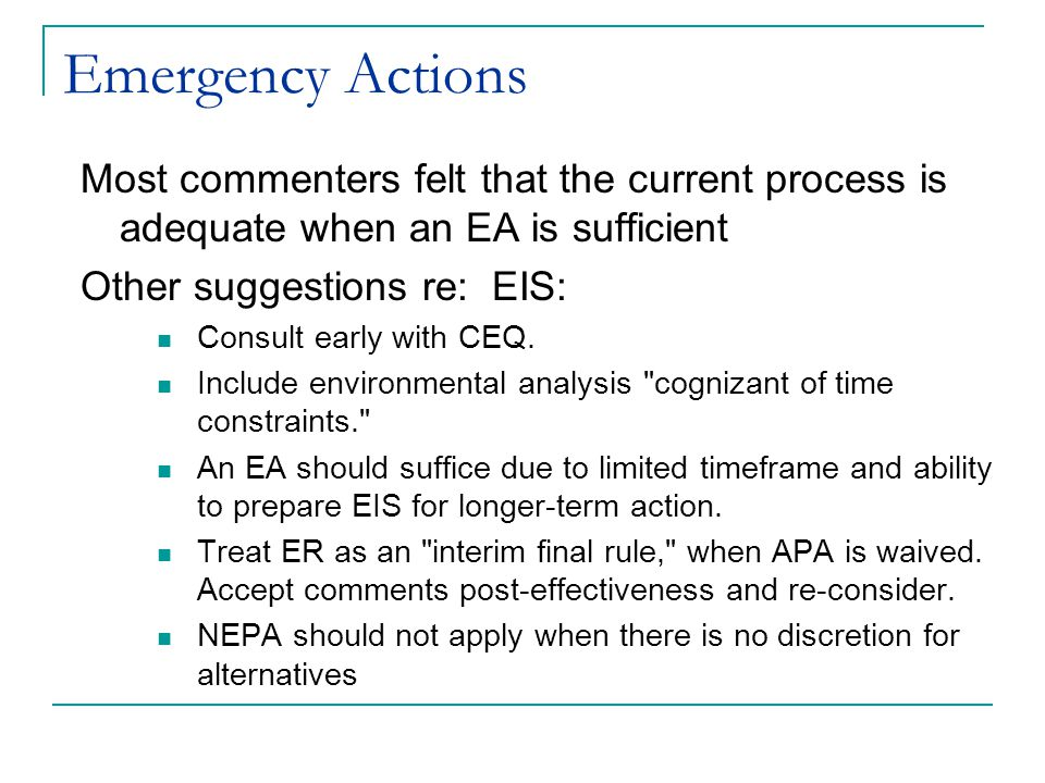 Emergency Actions Most commenters felt that the current process is adequate when an EA is sufficient Other suggestions re: EIS: Consult early with CEQ.
