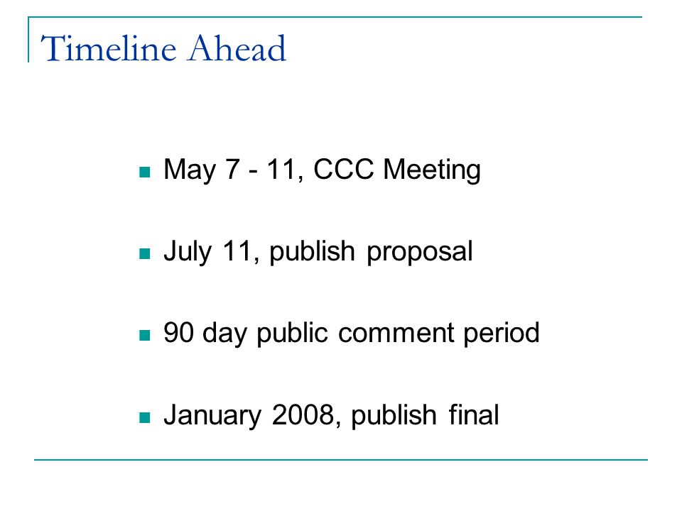 Timeline Ahead May 7 - 11, CCC Meeting July 11, publish proposal 90 day public comment period January 2008, publish final