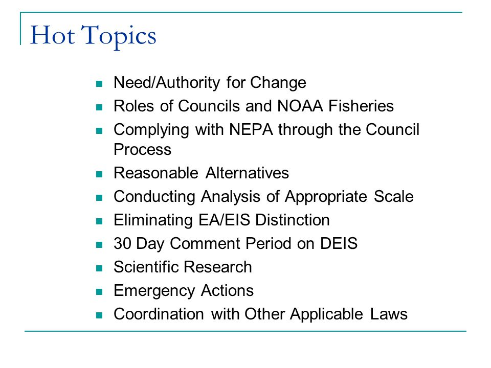 Hot Topics Need/Authority for Change Roles of Councils and NOAA Fisheries Complying with NEPA through the Council Process Reasonable Alternatives Conducting Analysis of Appropriate Scale Eliminating EA/EIS Distinction 30 Day Comment Period on DEIS Scientific Research Emergency Actions Coordination with Other Applicable Laws
