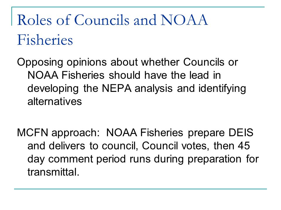 Roles of Councils and NOAA Fisheries Opposing opinions about whether Councils or NOAA Fisheries should have the lead in developing the NEPA analysis and identifying alternatives MCFN approach: NOAA Fisheries prepare DEIS and delivers to council, Council votes, then 45 day comment period runs during preparation for transmittal.