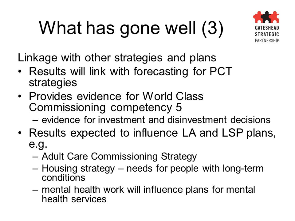 What has gone well (3) Linkage with other strategies and plans Results will link with forecasting for PCT strategies Provides evidence for World Class