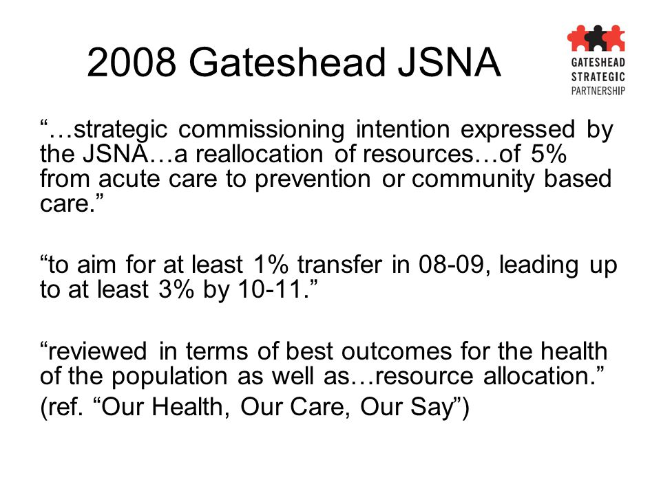 "2008 Gateshead JSNA ""…strategic commissioning intention expressed by the JSNA…a reallocation of resources…of 5% from acute care to prevention or commu"