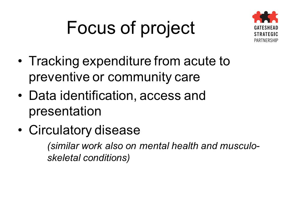 Focus of project Tracking expenditure from acute to preventive or community care Data identification, access and presentation Circulatory disease (similar work also on mental health and musculo- skeletal conditions)