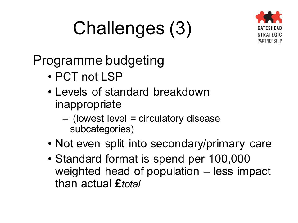Challenges (3) Programme budgeting PCT not LSP Levels of standard breakdown inappropriate – (lowest level = circulatory disease subcategories) Not eve