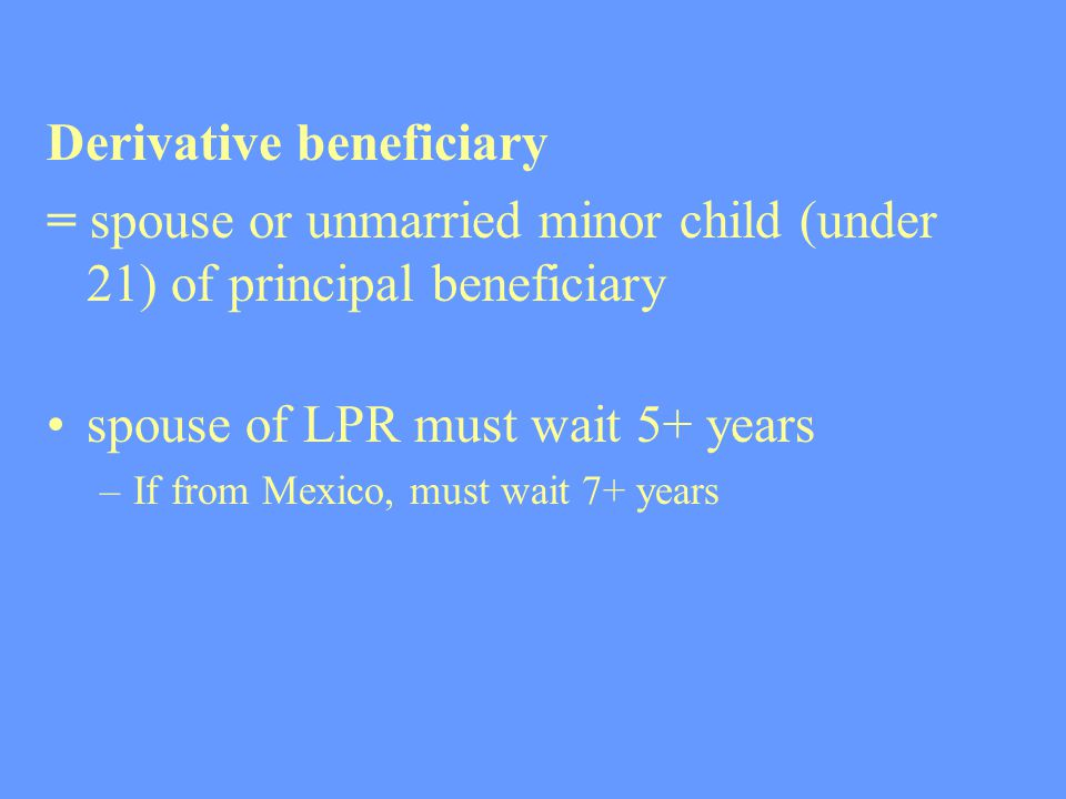 Derivative beneficiary = spouse or unmarried minor child (under 21) of principal beneficiary spouse of LPR must wait 5+ years –If from Mexico, must wa