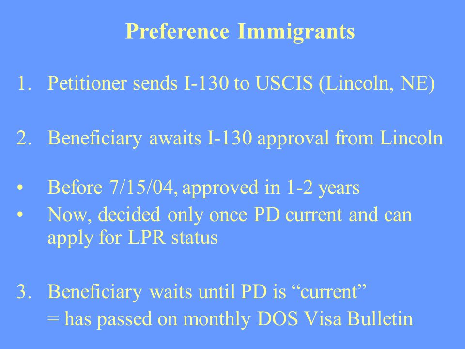 1.Petitioner sends I-130 to USCIS (Lincoln, NE) 2. Beneficiary awaits I-130 approval from Lincoln Before 7/15/04, approved in 1-2 years Now, decided o
