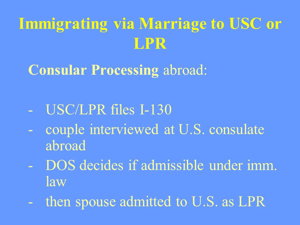 Immigrating via Marriage to USC or LPR Consular Processing abroad: -USC/LPR files I-130 -couple interviewed at U.S. consulate abroad -DOS decides if a