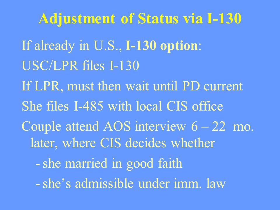 Adjustment of Status via I-130 If already in U.S., I-130 option: USC/LPR files I-130 If LPR, must then wait until PD current She files I-485 with loca
