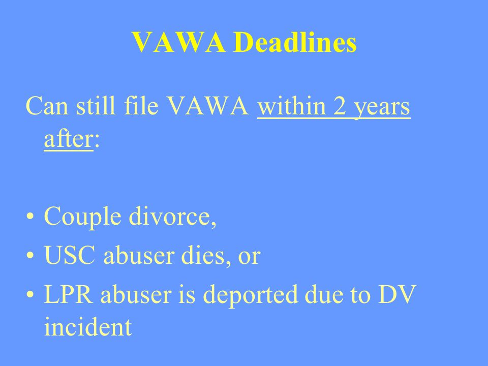 VAWA Deadlines Can still file VAWA within 2 years after: Couple divorce, USC abuser dies, or LPR abuser is deported due to DV incident