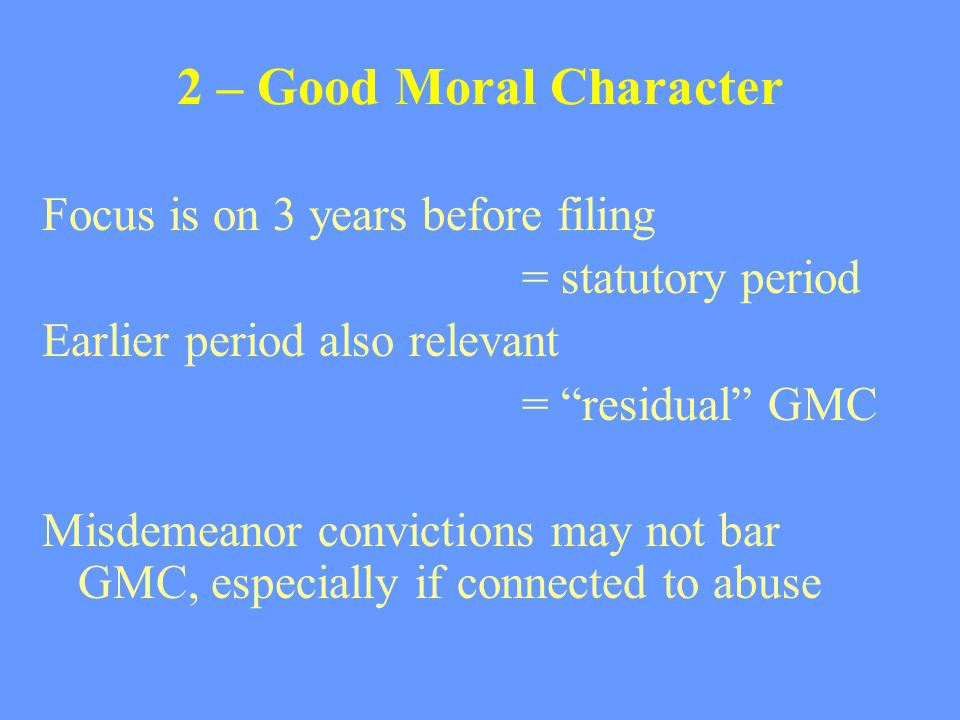 "2 – Good Moral Character Focus is on 3 years before filing = statutory period Earlier period also relevant = ""residual"" GMC Misdemeanor convictions ma"