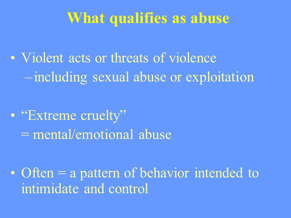 "What qualifies as abuse Violent acts or threats of violence –including sexual abuse or exploitation ""Extreme cruelty"" = mental/emotional abuse Often ="
