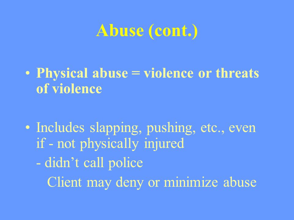 Abuse (cont.) Physical abuse = violence or threats of violence Includes slapping, pushing, etc., even if - not physically injured - didn't call police