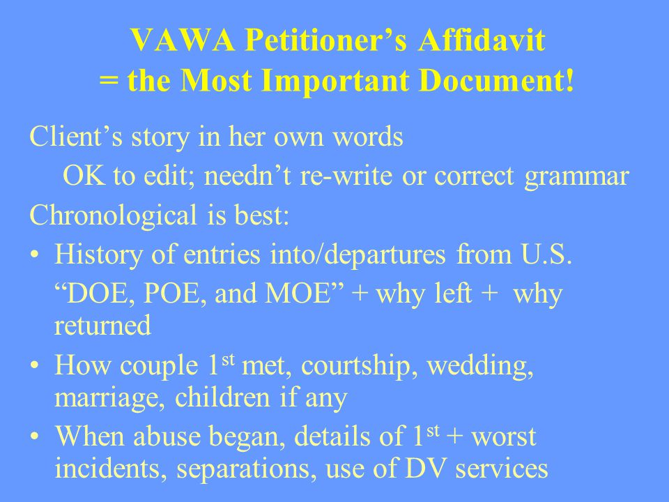 VAWA Petitioner's Affidavit = the Most Important Document! Client's story in her own words OK to edit; needn't re-write or correct grammar Chronologic