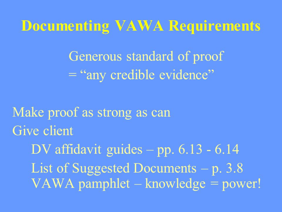 "Documenting VAWA Requirements Generous standard of proof = ""any credible evidence"" Make proof as strong as can Give client DV affidavit guides – pp. 6"