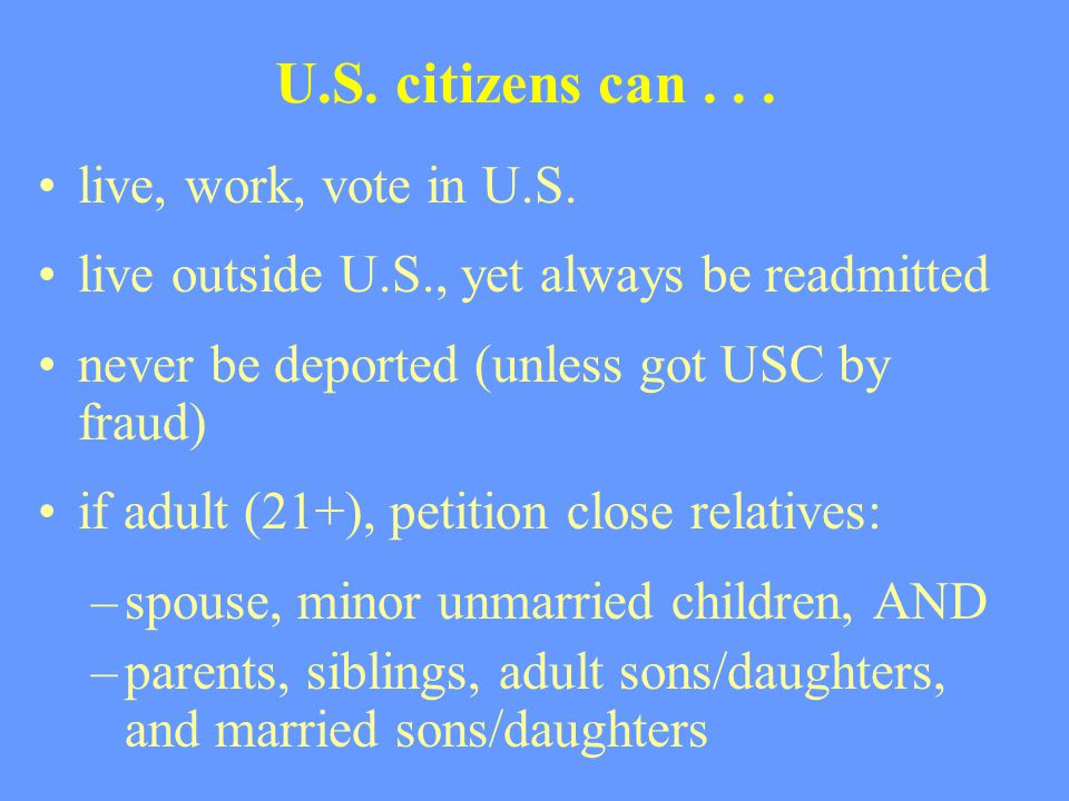 U.S. citizens can... live, work, vote in U.S. live outside U.S., yet always be readmitted never be deported (unless got USC by fraud) if adult (21+),