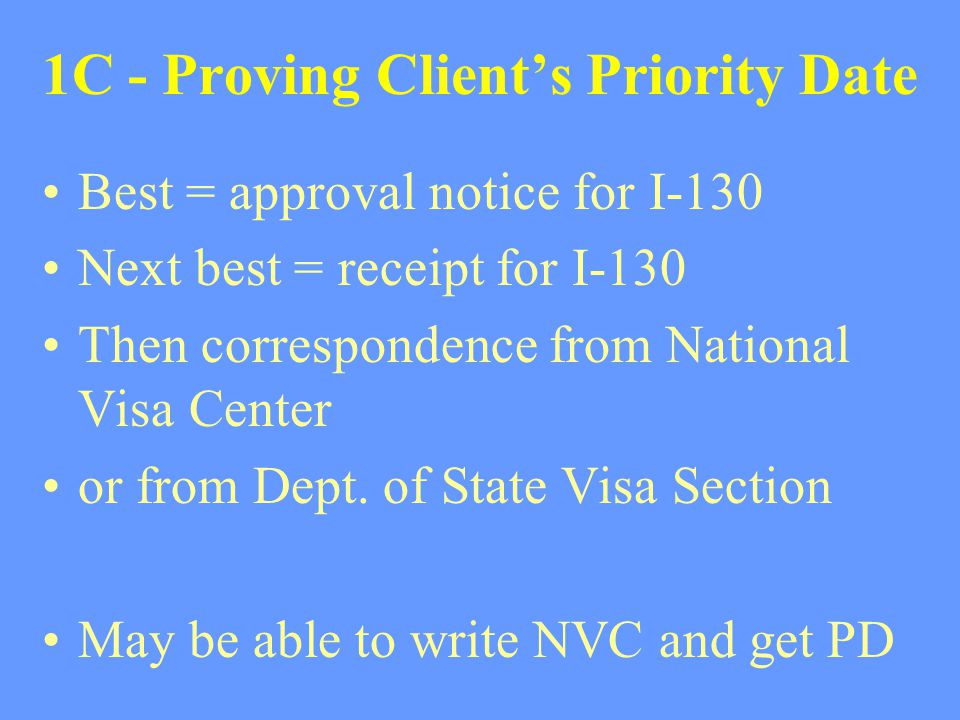 1C - Proving Client's Priority Date Best = approval notice for I-130 Next best = receipt for I-130 Then correspondence from National Visa Center or fr