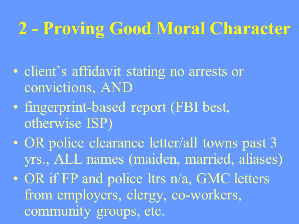 2 - Proving Good Moral Character client's affidavit stating no arrests or convictions, AND fingerprint-based report (FBI best, otherwise ISP) OR polic