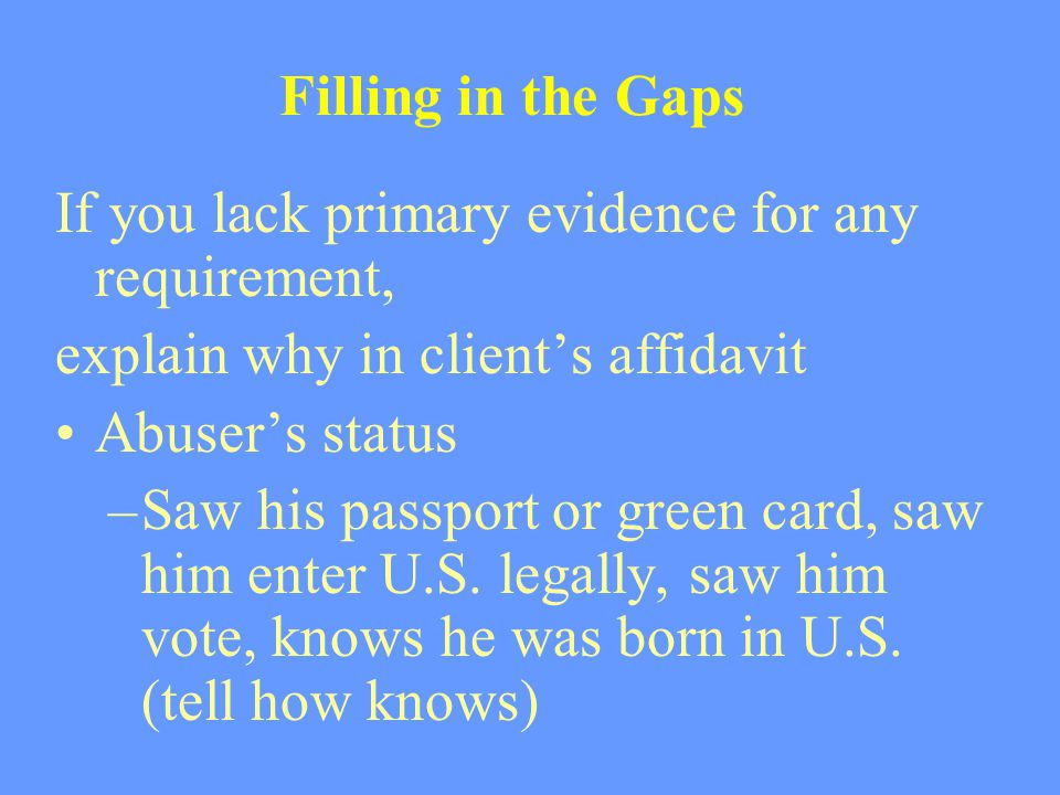 Filling in the Gaps If you lack primary evidence for any requirement, explain why in client's affidavit Abuser's status –Saw his passport or green car