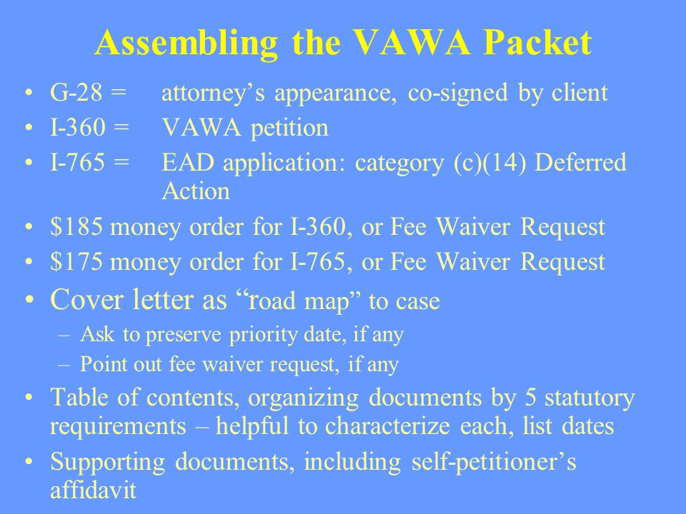 Assembling the VAWA Packet G-28 = attorney's appearance, co-signed by client I-360 =VAWA petition I-765 = EAD application: category (c)(14) Deferred A
