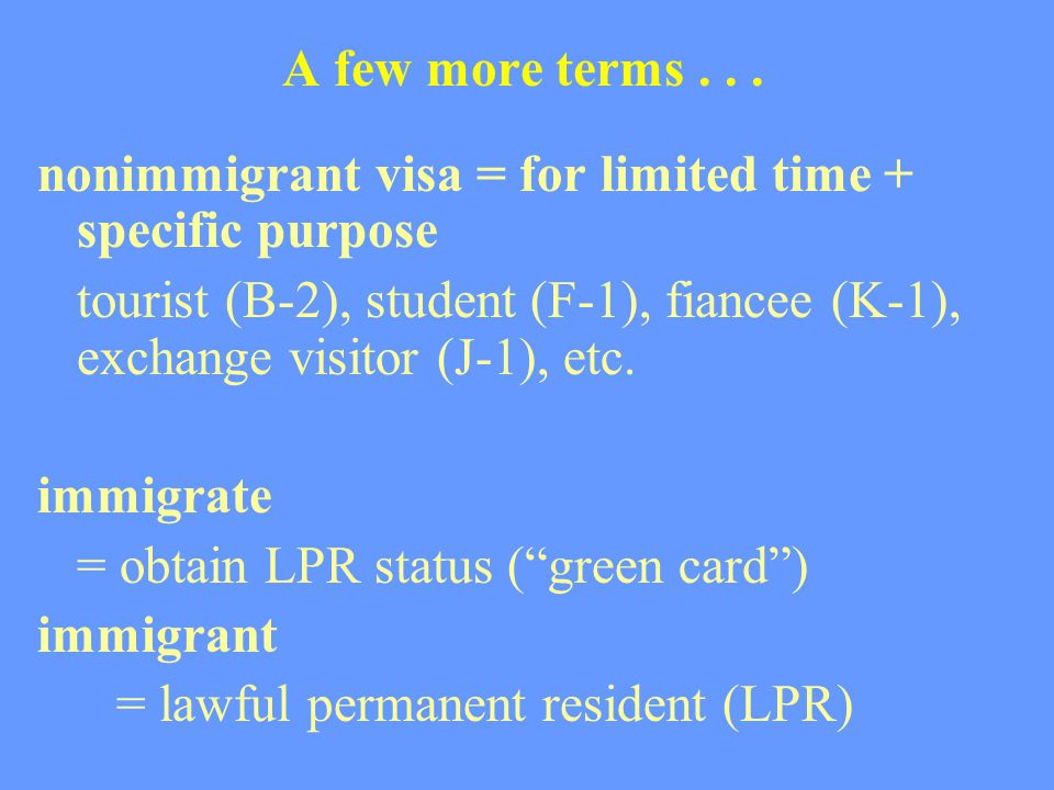 A few more terms... nonimmigrant visa = for limited time + specific purpose tourist (B-2), student (F-1), fiancee (K-1), exchange visitor (J-1), etc.