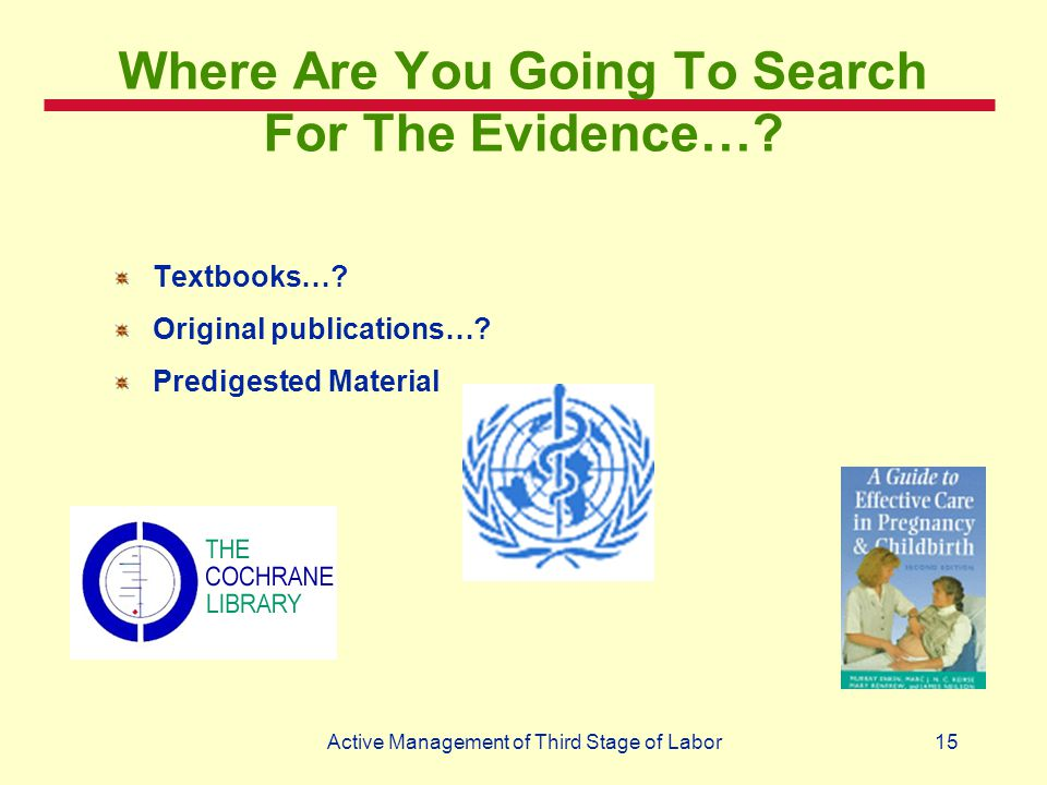 15Active Management of Third Stage of Labor Where Are You Going To Search For The Evidence…? Textbooks…? Original publications…? Predigested Material