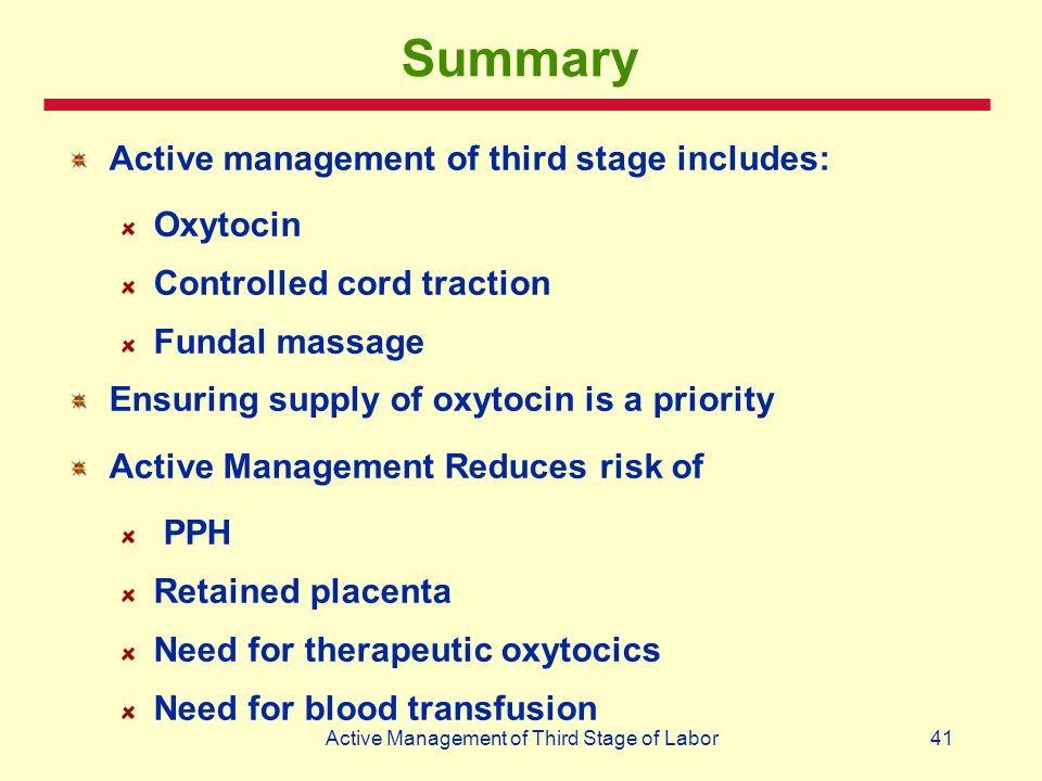 41Active Management of Third Stage of Labor Summary Active management of third stage includes: Oxytocin Controlled cord traction Fundal massage Ensuri