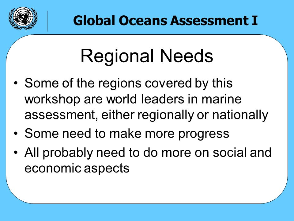 Some of the regions covered by this workshop are world leaders in marine assessment, either regionally or nationally Some need to make more progress All probably need to do more on social and economic aspects Regional Needs Global Oceans Assessment I