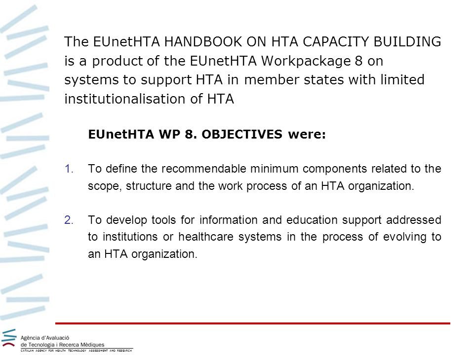 The EUnetHTA HANDBOOK ON HTA CAPACITY BUILDING is a product of the EUnetHTA Workpackage 8 on systems to support HTA in member states with limited institutionalisation of HTA EUnetHTA WP 8.