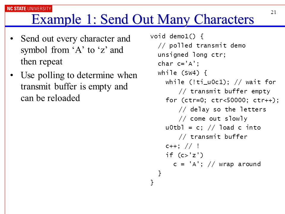 21 Example 1: Send Out Many Characters Send out every character and symbol from 'A' to 'z' and then repeat Use polling to determine when transmit buffer is empty and can be reloaded void demo1() { // polled transmit demo unsigned long ctr; char c= A ; while (SW4) { while (!ti_u0c1); // wait for // transmit buffer empty for (ctr=0; ctr<50000; ctr++); // delay so the letters // come out slowly u0tbl = c; // load c into // transmit buffer c++; // .
