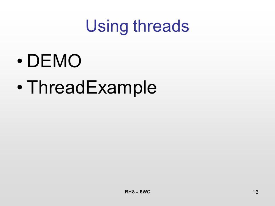RHS – SWC 16 Using threads DEMO ThreadExample
