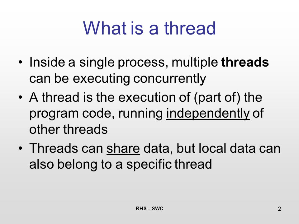 RHS – SWC 2 What is a thread Inside a single process, multiple threads can be executing concurrently A thread is the execution of (part of) the progra
